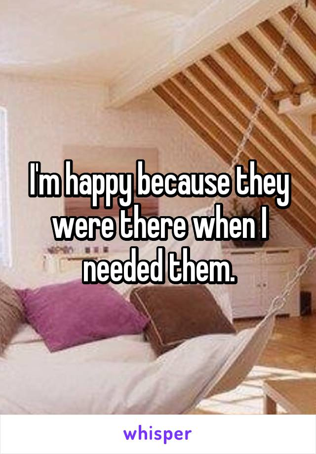 I'm happy because they were there when I needed them.