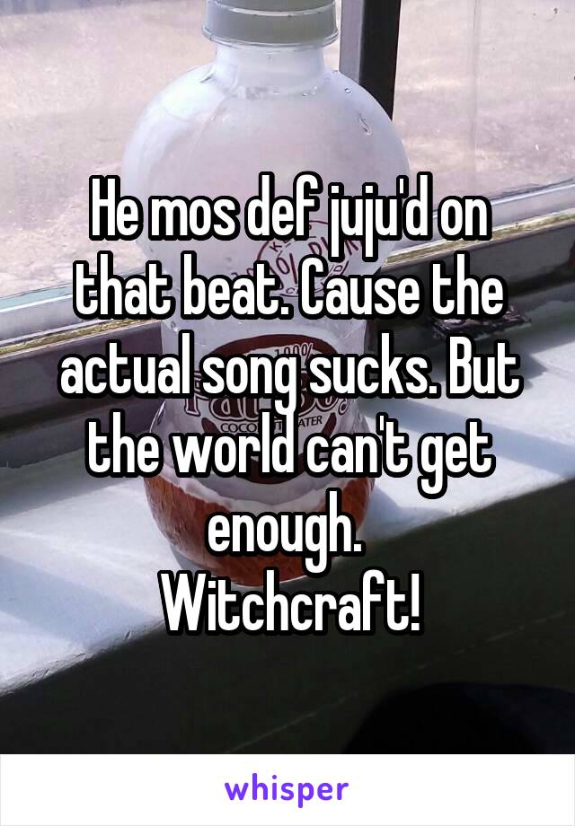 He mos def juju'd on that beat. Cause the actual song sucks. But the world can't get enough.  Witchcraft!