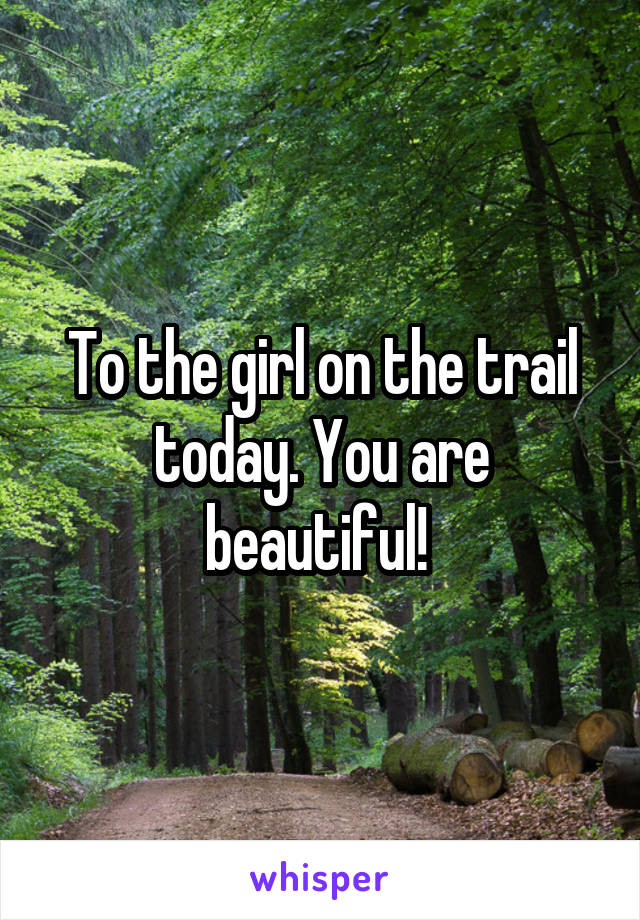 To the girl on the trail today. You are beautiful!