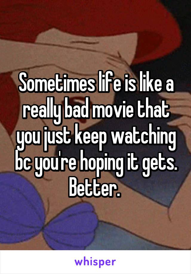 Sometimes life is like a really bad movie that you just keep watching bc you're hoping it gets. Better.