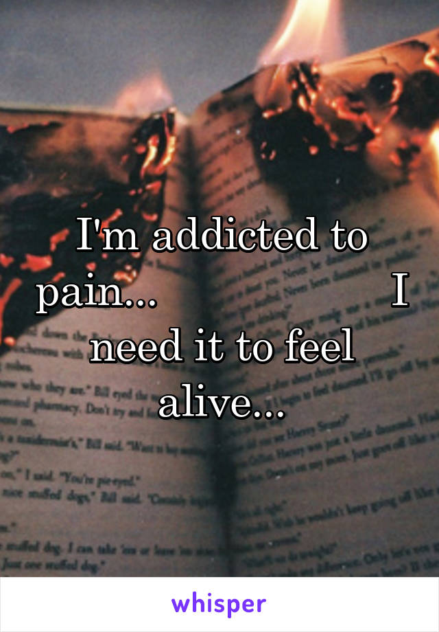 I'm addicted to pain...                    I need it to feel alive...