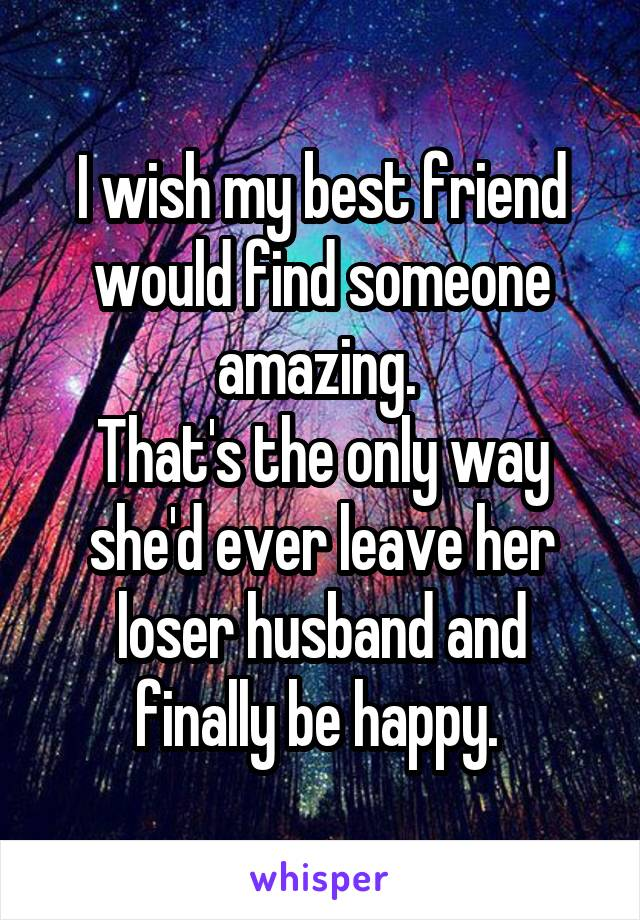 I wish my best friend would find someone amazing.  That's the only way she'd ever leave her loser husband and finally be happy.