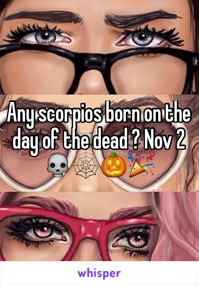 Any scorpios born on the day of the dead ? Nov 2 💀🕸🎃🎉