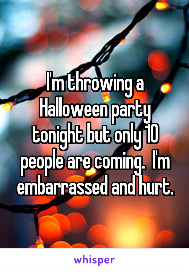 I'm throwing a Halloween party tonight but only 10 people are coming.  I'm embarrassed and hurt.