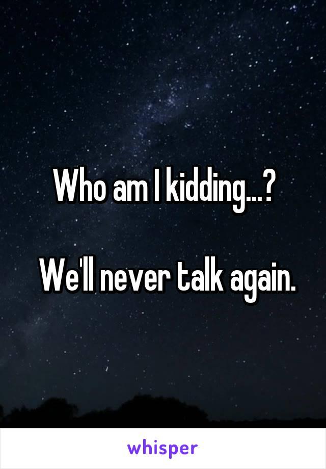 Who am I kidding...?   We'll never talk again.