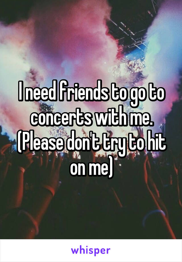 I need friends to go to concerts with me. (Please don't try to hit on me)