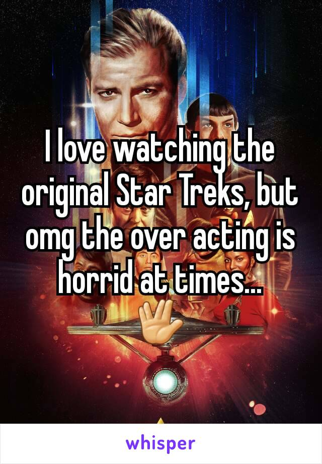 I love watching the original Star Treks, but omg the over acting is horrid at times... 🖖