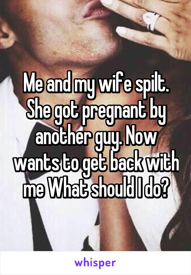 Me and my wife spilt. She got pregnant by another guy. Now wants to get back with me What should I do?