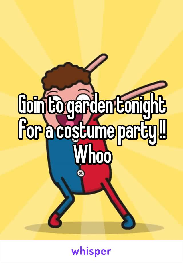 Goin to garden tonight for a costume party !! Whoo