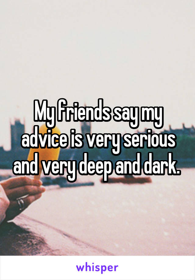 My friends say my advice is very serious and very deep and dark.
