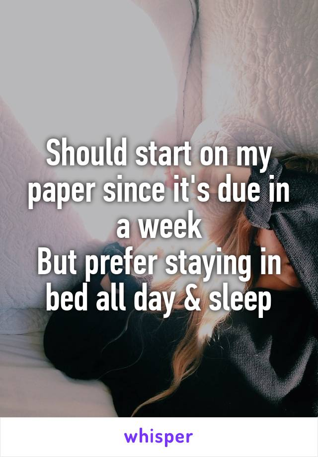 Should start on my paper since it's due in a week But prefer staying in bed all day & sleep