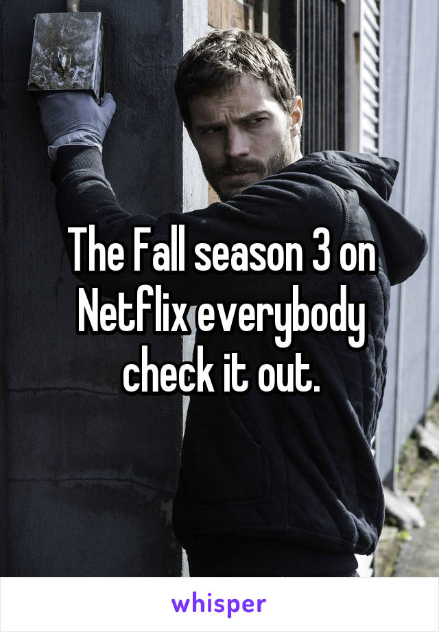 The Fall season 3 on Netflix everybody check it out.