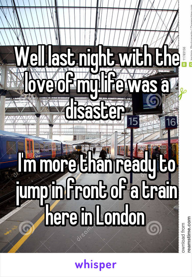 Well last night with the love of my.life was a disaster   I'm more than ready to jump in front of a train here in London