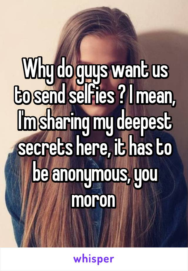 Why do guys want us to send selfies ? I mean, I'm sharing my deepest secrets here, it has to be anonymous, you moron