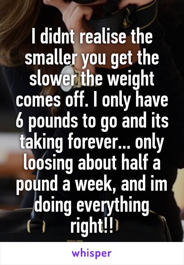 I didnt realise the smaller you get the slower the weight comes off. I only have 6 pounds to go and its taking forever... only loosing about half a pound a week, and im doing everything right!!