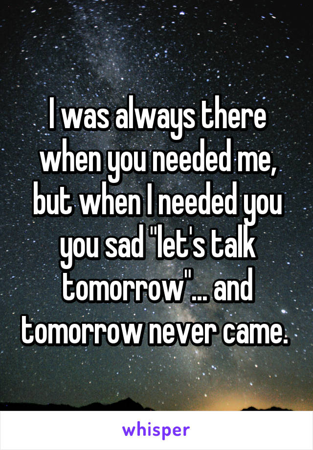 """I was always there when you needed me, but when I needed you you sad """"let's talk tomorrow""""... and tomorrow never came."""