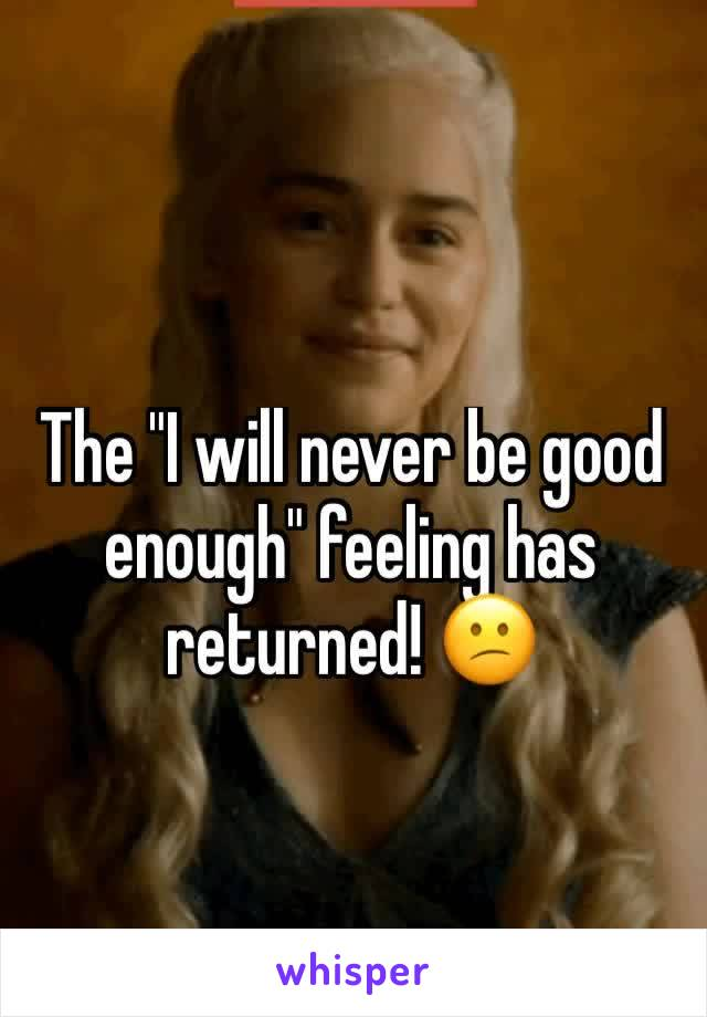 """The """"I will never be good enough"""" feeling has returned! 😕"""
