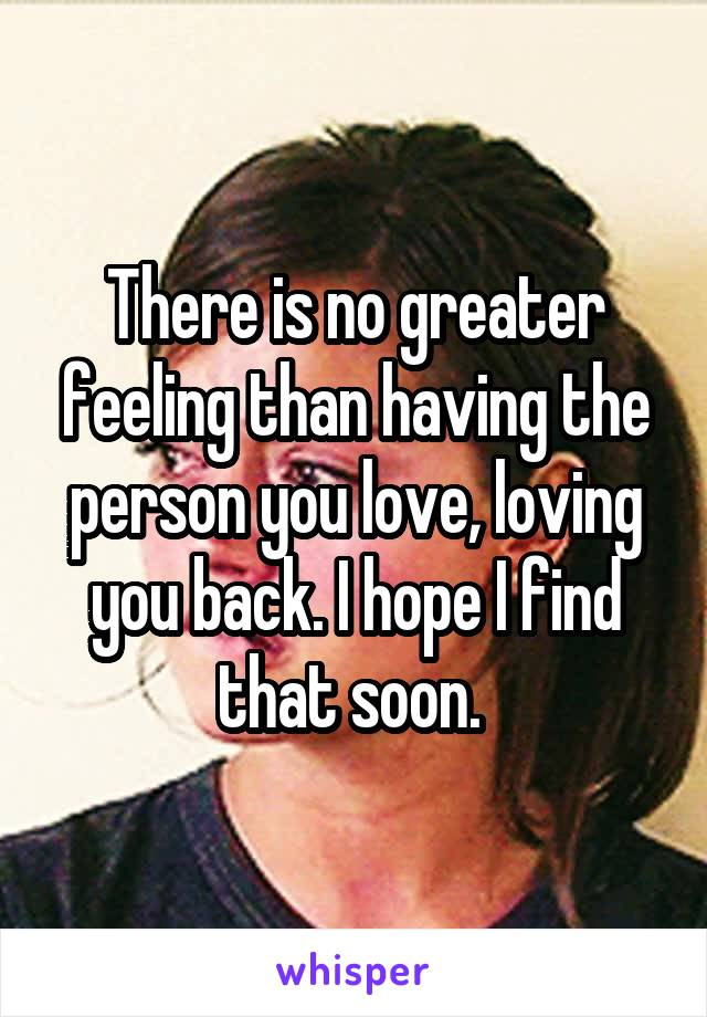 There is no greater feeling than having the person you love, loving you back. I hope I find that soon.