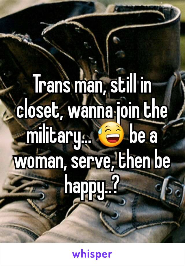 Trans man, still in closet, wanna join the military... 😅 be a woman, serve, then be happy..?