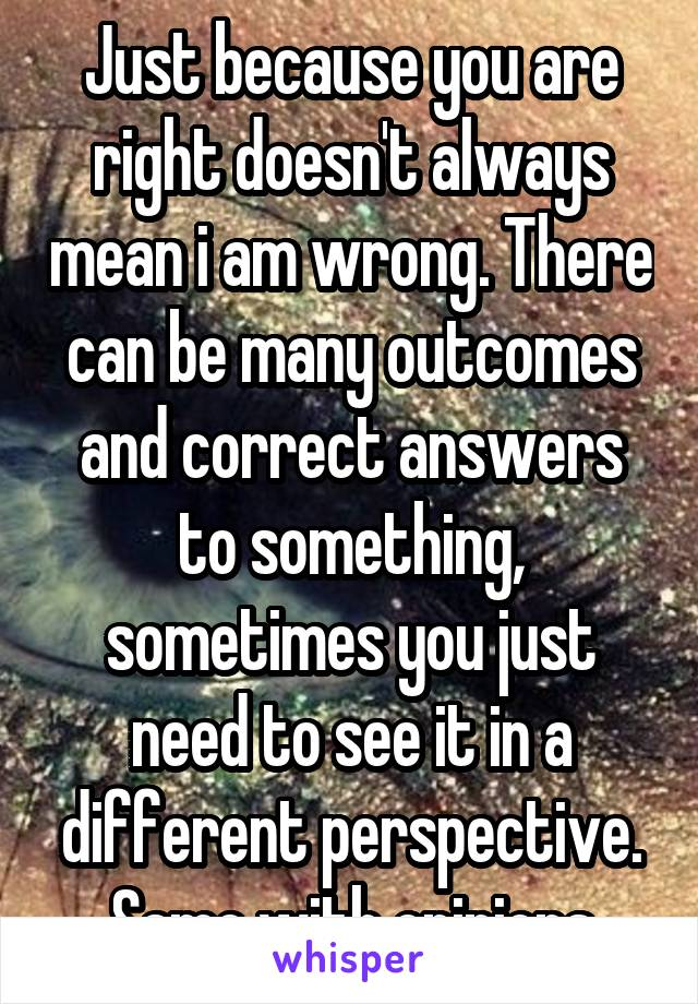 Just because you are right doesn't always mean i am wrong. There can be many outcomes and correct answers to something, sometimes you just need to see it in a different perspective. Same with opinions