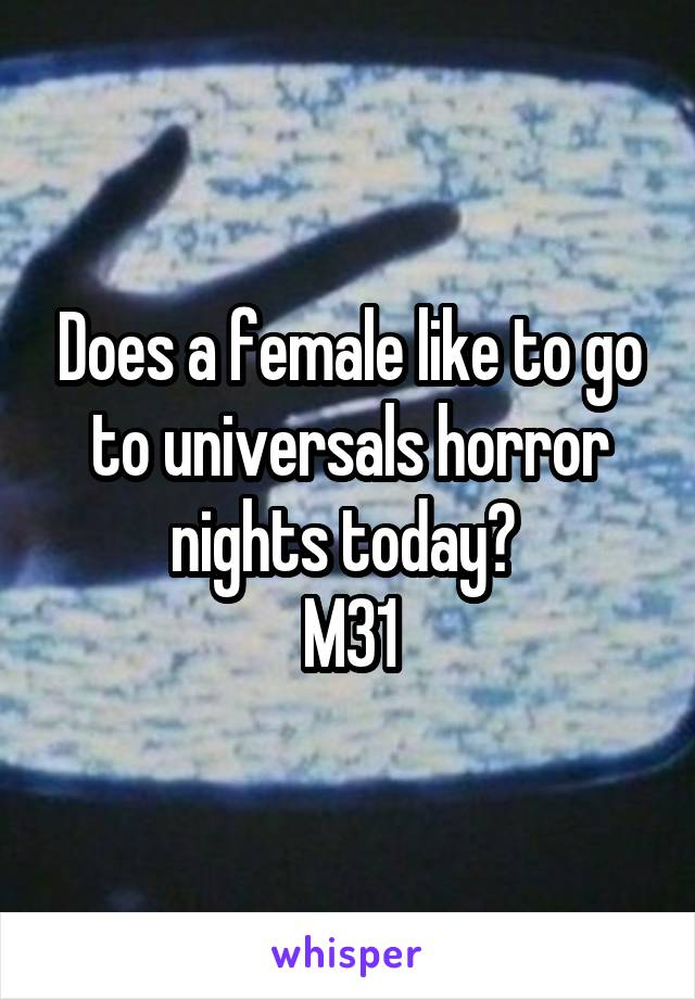 Does a female like to go to universals horror nights today?  M31