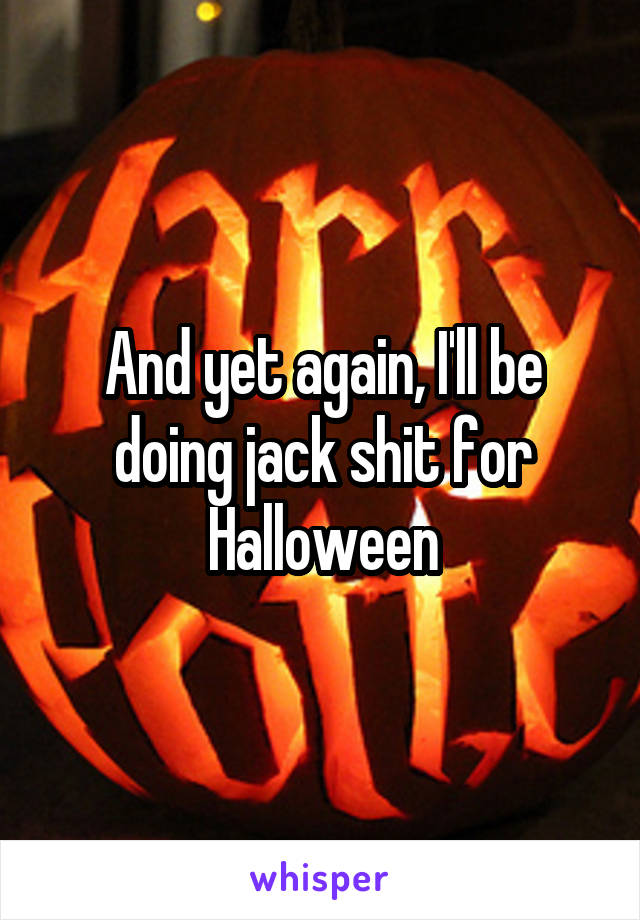 And yet again, I'll be doing jack shit for Halloween