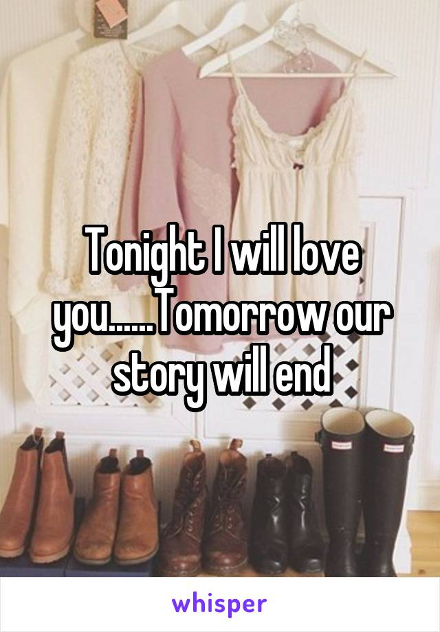 Tonight I will love you......Tomorrow our story will end