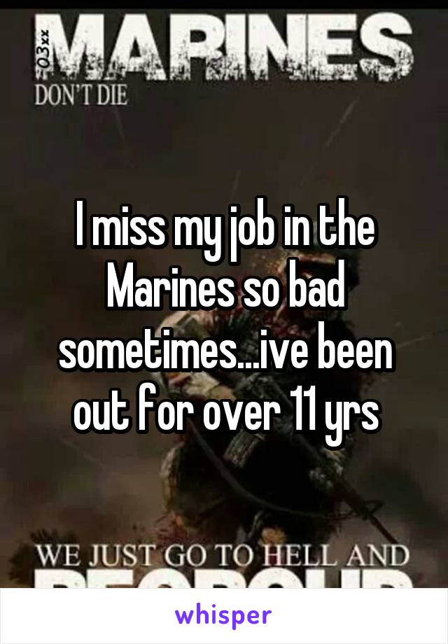 I miss my job in the Marines so bad sometimes...ive been out for over 11 yrs