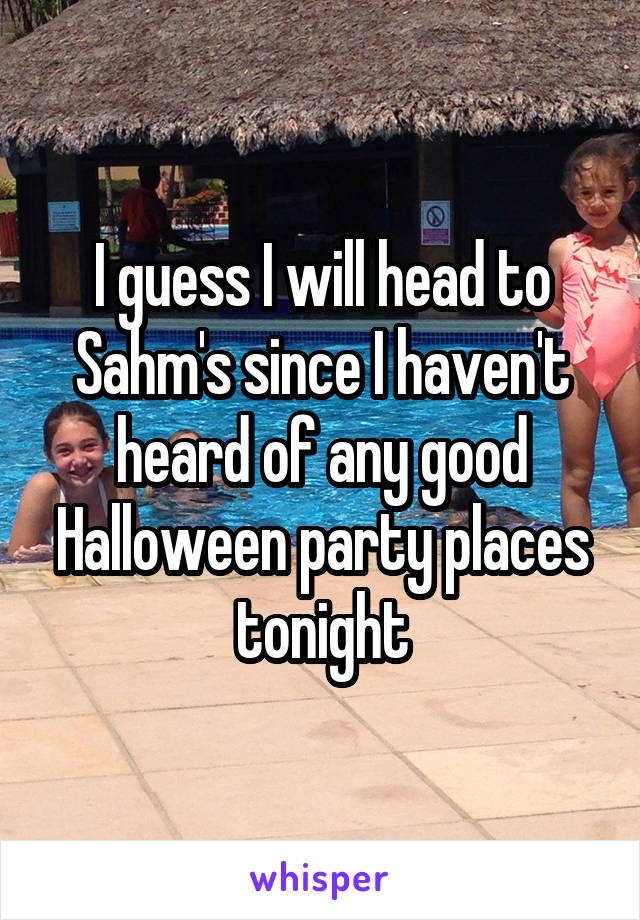 I guess I will head to Sahm's since I haven't heard of any good Halloween party places tonight