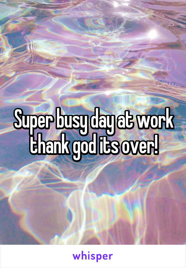 Super busy day at work thank god its over!