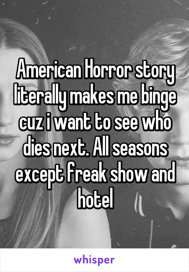American Horror story literally makes me binge cuz i want to see who dies next. All seasons except freak show and hotel