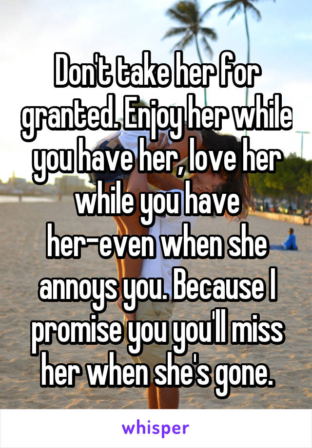 Don't take her for granted. Enjoy her while you have her, love her while you have her-even when she annoys you. Because I promise you you'll miss her when she's gone.