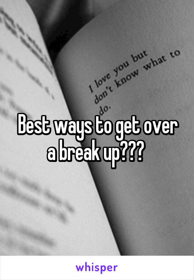 Best ways to get over a break up???
