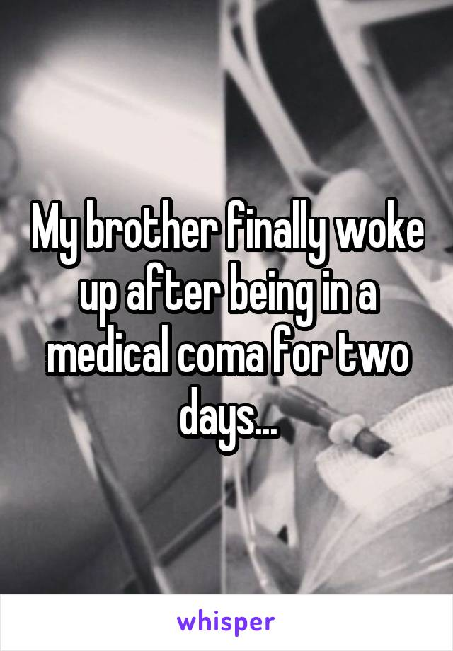 My brother finally woke up after being in a medical coma for two days...