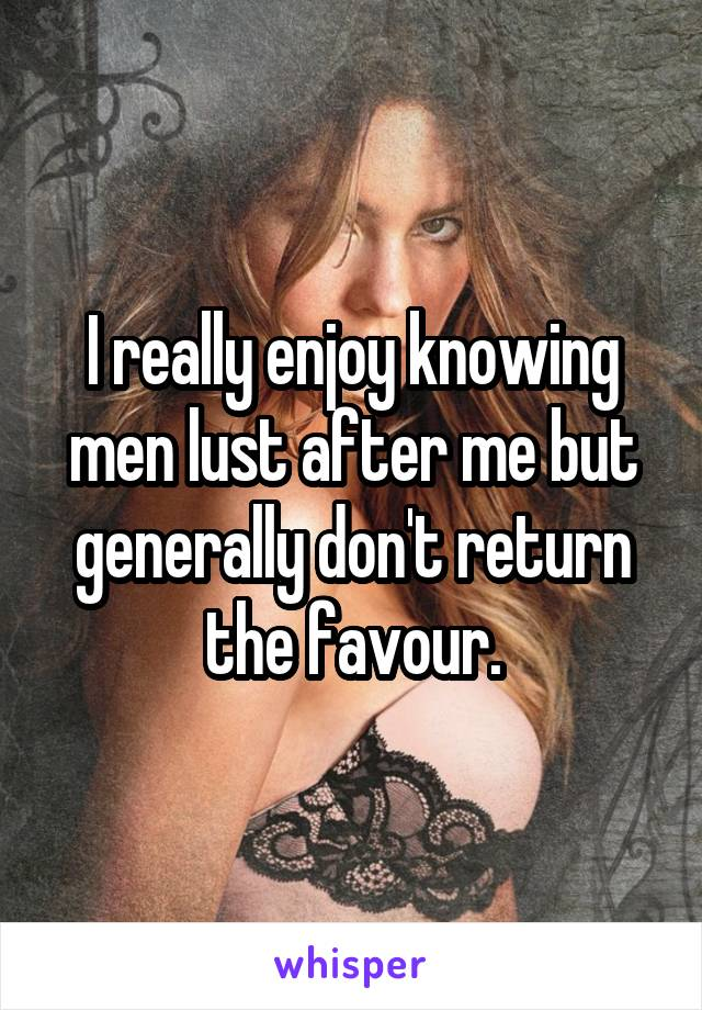 I really enjoy knowing men lust after me but generally don't return the favour.