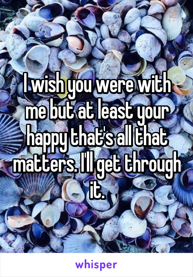 I wish you were with me but at least your happy that's all that matters. I'll get through it.