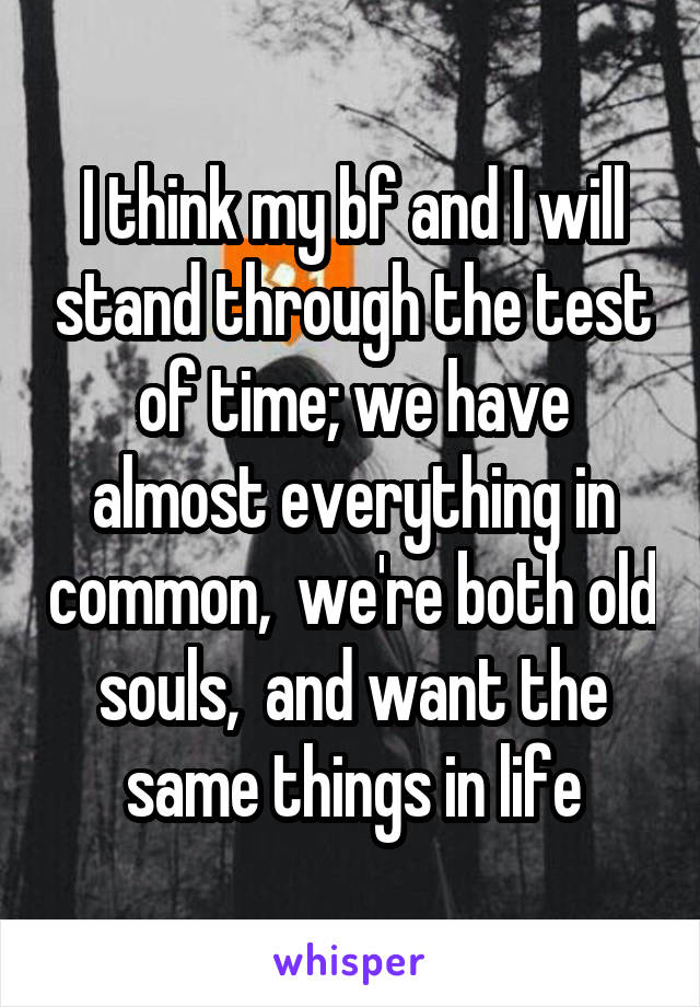 I think my bf and I will stand through the test of time; we have almost everything in common,  we're both old souls,  and want the same things in life