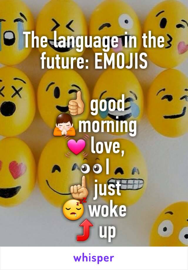 The language in the future: EMOJIS  👍good 🙏morning 💓love, 👀I ☝just 😴woke ⤴up