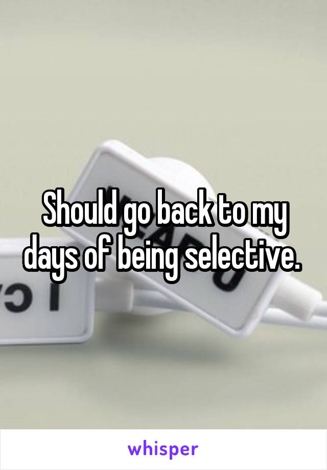 Should go back to my days of being selective.