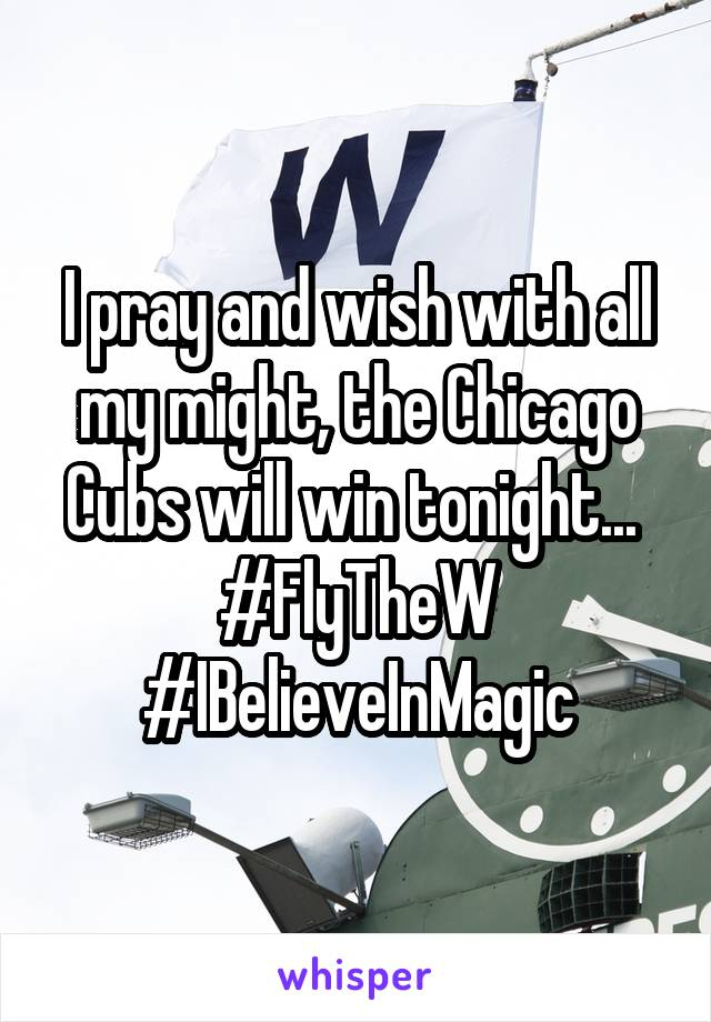 I pray and wish with all my might, the Chicago Cubs will win tonight...  #FlyTheW #IBelieveInMagic