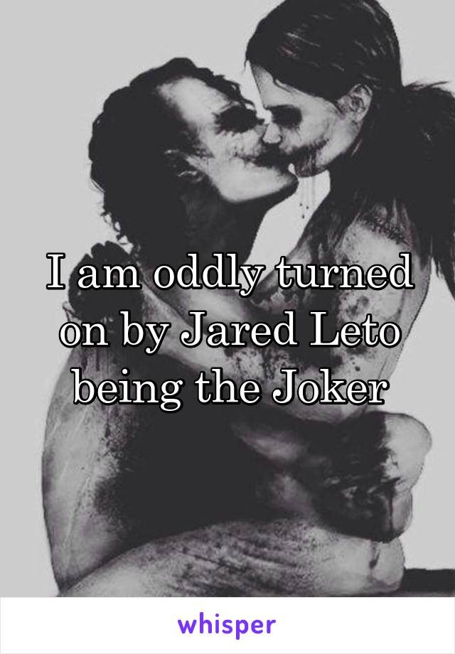I am oddly turned on by Jared Leto being the Joker