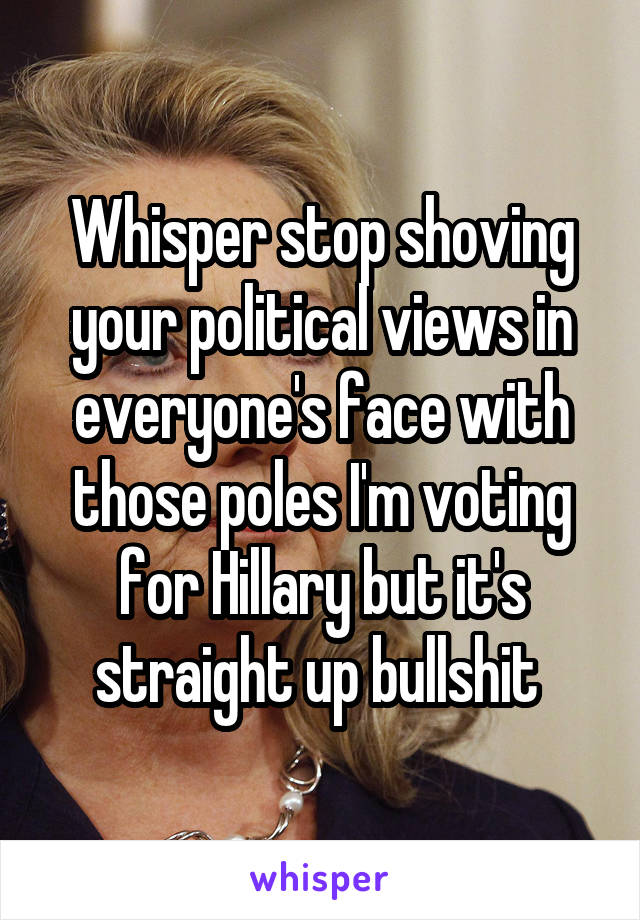 Whisper stop shoving your political views in everyone's face with those poles I'm voting for Hillary but it's straight up bullshit