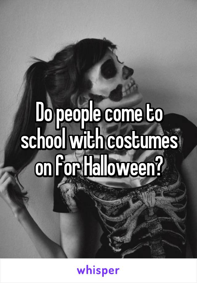 Do people come to school with costumes on for Halloween?