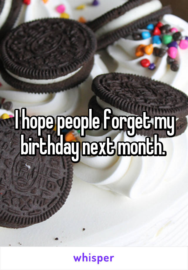 I hope people forget my birthday next month.