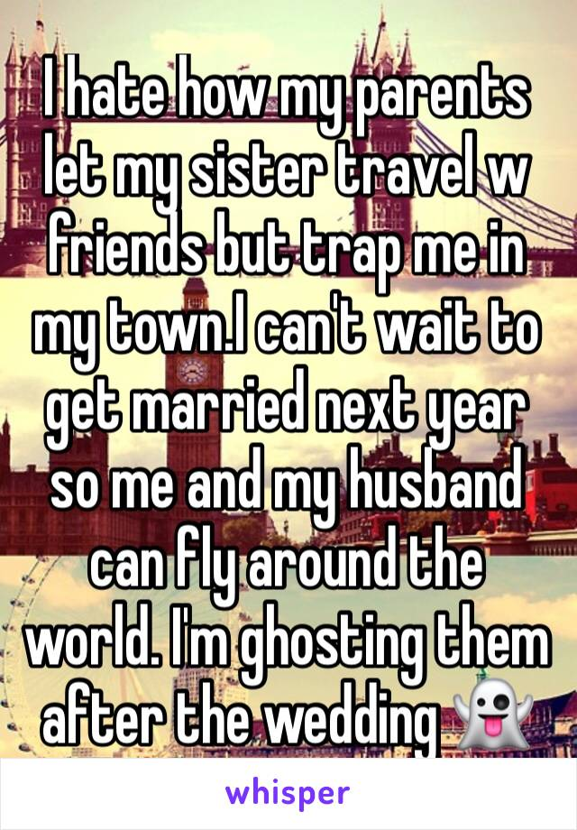 I hate how my parents let my sister travel w friends but trap me in my town.I can't wait to get married next year so me and my husband can fly around the world. I'm ghosting them after the wedding 👻