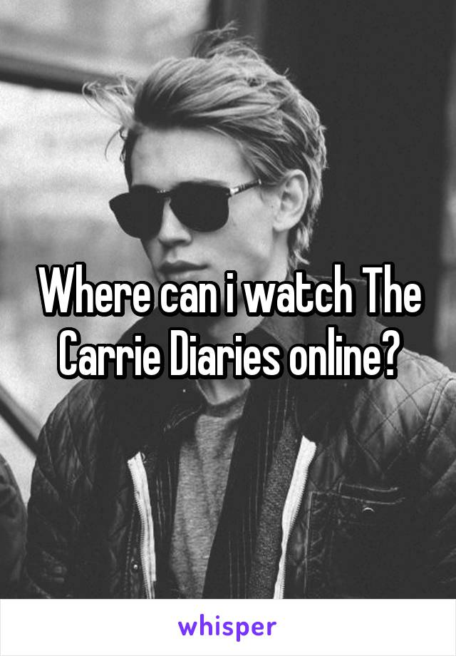 Where can i watch The Carrie Diaries online?