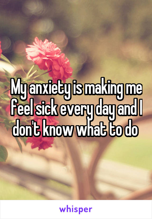 My anxiety is making me feel sick every day and I don't know what to do
