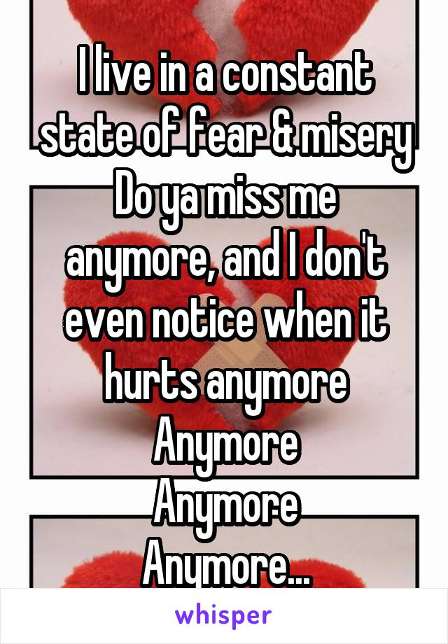 I live in a constant state of fear & misery Do ya miss me anymore, and I don't even notice when it hurts anymore Anymore Anymore Anymore...
