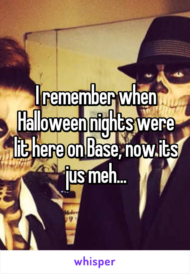 I remember when Halloween nights were lit here on Base, now its jus meh...