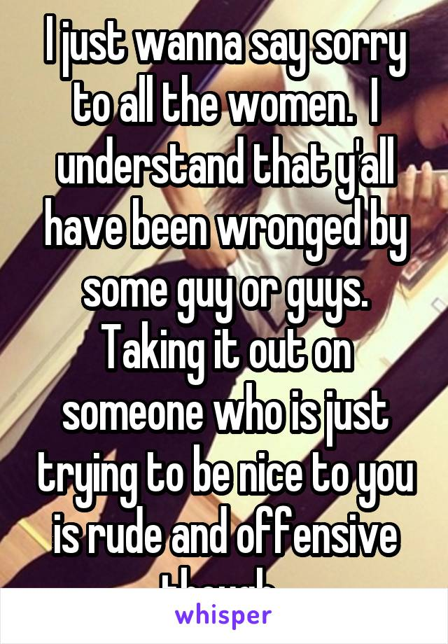 I just wanna say sorry to all the women.  I understand that y'all have been wronged by some guy or guys. Taking it out on someone who is just trying to be nice to you is rude and offensive though.